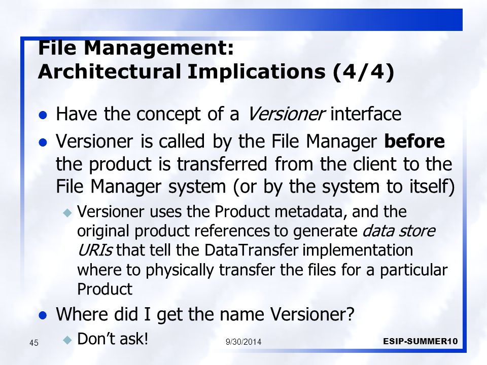 File Management: Architectural Implications (4/4) 9/30/2014 ESIP-SUMMER10 45 Have the concept of a Versioner interface Versioner is called by the File Manager before the product is transferred from the client to the File Manager system (or by the system to itself) u Versioner uses the Product metadata, and the original product references to generate data store URIs that tell the DataTransfer implementation where to physically transfer the files for a particular Product Where did I get the name Versioner.