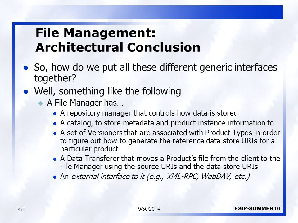 File Management: Architectural Conclusion 9/30/2014 ESIP-SUMMER10 46 So, how do we put all these different generic interfaces together.