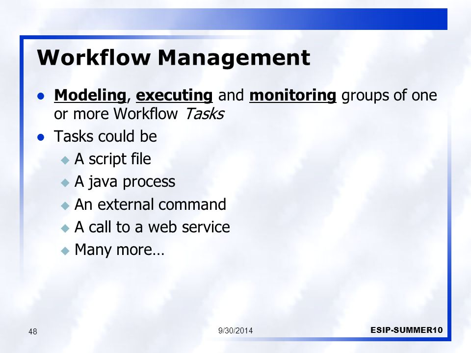 Workflow Management 9/30/2014 ESIP-SUMMER10 48 Modeling, executing and monitoring groups of one or more Workflow Tasks Tasks could be u A script file u A java process u An external command u A call to a web service u Many more…