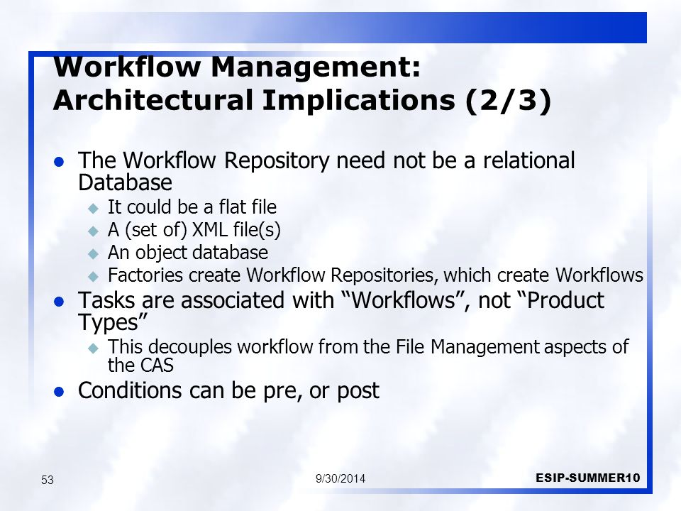Workflow Management: Architectural Implications (2/3) 9/30/2014 ESIP-SUMMER10 53 The Workflow Repository need not be a relational Database u It could be a flat file u A (set of) XML file(s) u An object database u Factories create Workflow Repositories, which create Workflows Tasks are associated with Workflows , not Product Types u This decouples workflow from the File Management aspects of the CAS Conditions can be pre, or post