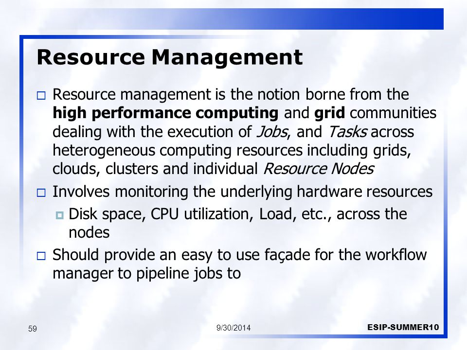 Resource Management 9/30/2014 ESIP-SUMMER10 59  Resource management is the notion borne from the high performance computing and grid communities dealing with the execution of Jobs, and Tasks across heterogeneous computing resources including grids, clouds, clusters and individual Resource Nodes  Involves monitoring the underlying hardware resources  Disk space, CPU utilization, Load, etc., across the nodes  Should provide an easy to use façade for the workflow manager to pipeline jobs to