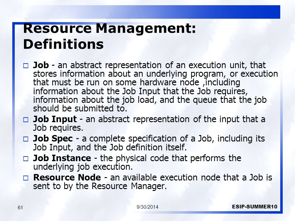 Resource Management: Definitions 9/30/2014 ESIP-SUMMER10 61  Job - an abstract representation of an execution unit, that stores information about an underlying program, or execution that must be run on some hardware node,including information about the Job Input that the Job requires, information about the job load, and the queue that the job should be submitted to.