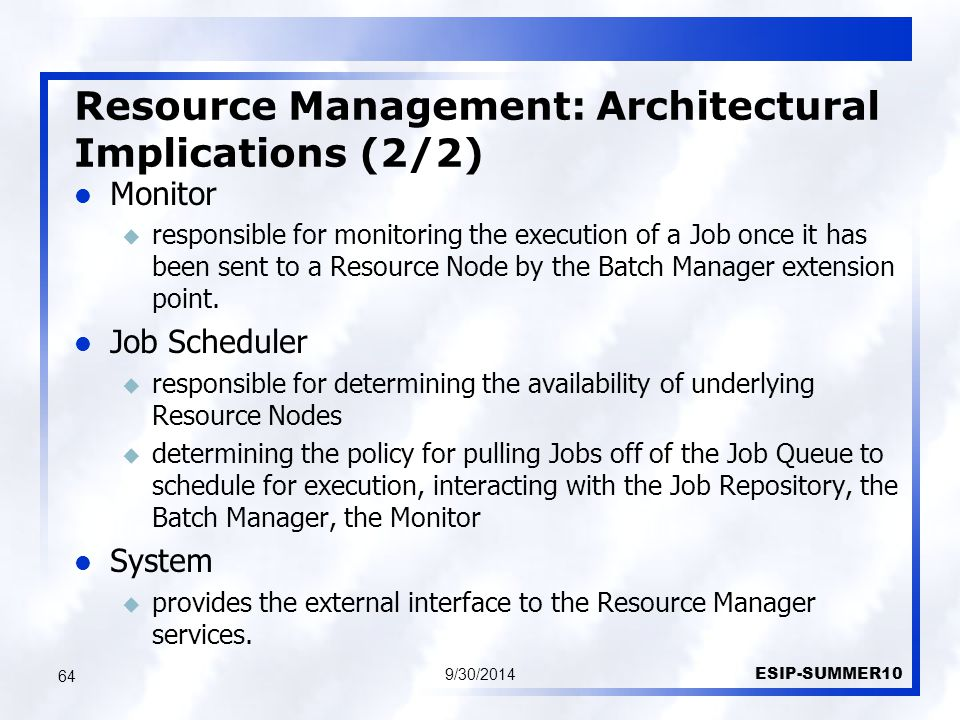 Resource Management: Architectural Implications (2/2) 9/30/2014 ESIP-SUMMER10 64 Monitor u responsible for monitoring the execution of a Job once it has been sent to a Resource Node by the Batch Manager extension point.