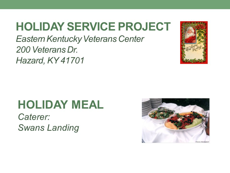 HOLIDAY SERVICE PROJECT Eastern Kentucky Veterans Center 200 Veterans Dr. Hazard, KY 41701 HOLIDAY MEAL Caterer: Swans Landing