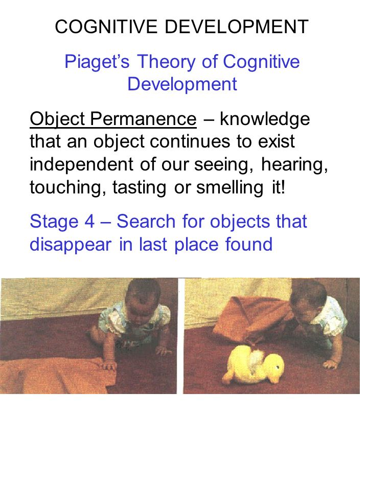 COGNITIVE DEVELOPMENT Piaget's Theory of Cognitive Development Object Permanence – knowledge that an object continues to exist independent of our seei