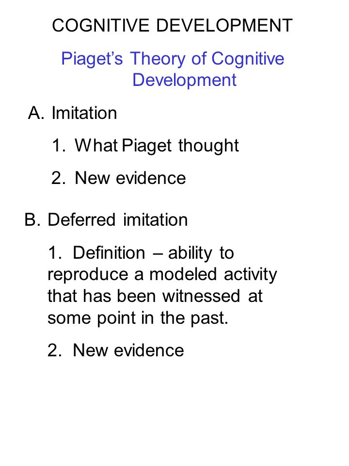 COGNITIVE DEVELOPMENT Piaget's Theory of Cognitive Development A.Imitation 1.What Piaget thought 2.New evidence B.Deferred imitation 1. Definition – a