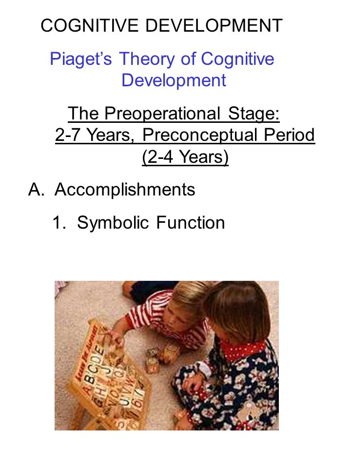 COGNITIVE DEVELOPMENT Piaget's Theory of Cognitive Development The Preoperational Stage: 2-7 Years, Preconceptual Period (2-4 Years) A. Accomplishment