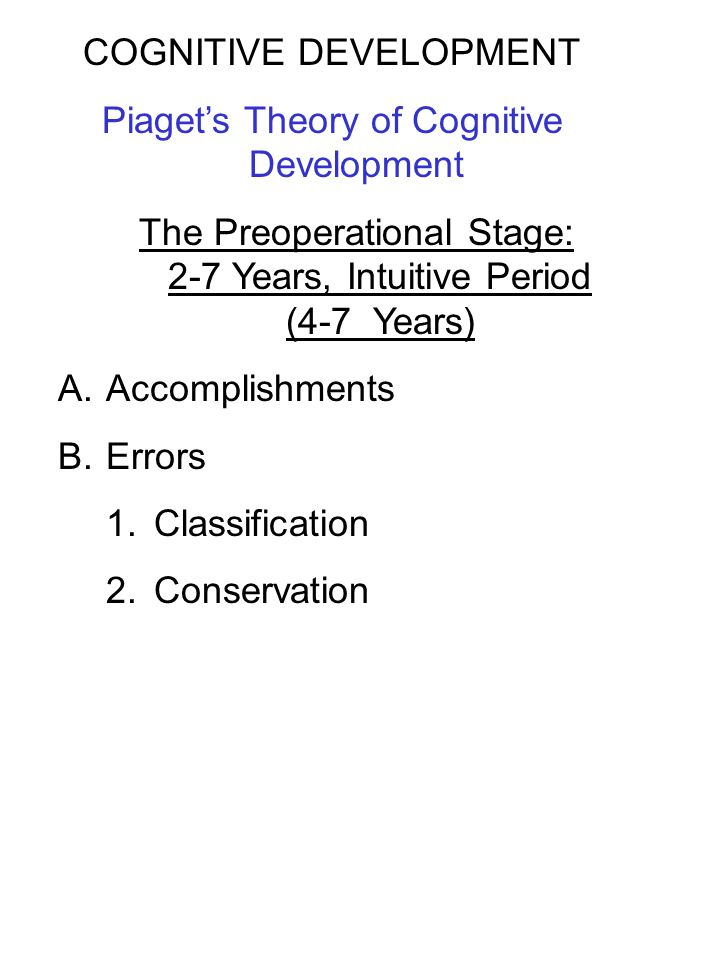 COGNITIVE DEVELOPMENT Piaget's Theory of Cognitive Development The Preoperational Stage: 2-7 Years, Intuitive Period (4-7 Years) A.Accomplishments B.E