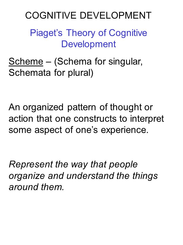 COGNITIVE DEVELOPMENT Piaget's Theory of Cognitive Development Scheme – (Schema for singular, Schemata for plural) An organized pattern of thought or