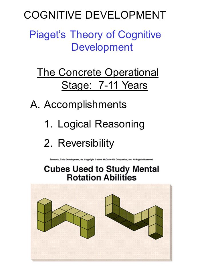 The Concrete Operational Stage: 7-11 Years A.Accomplishments 1.Logical Reasoning 2.Reversibility COGNITIVE DEVELOPMENT Piaget's Theory of Cognitive De