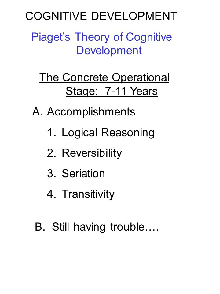 The Concrete Operational Stage: 7-11 Years A.Accomplishments 1.Logical Reasoning 2.Reversibility 3.Seriation 4.Transitivity COGNITIVE DEVELOPMENT Piag