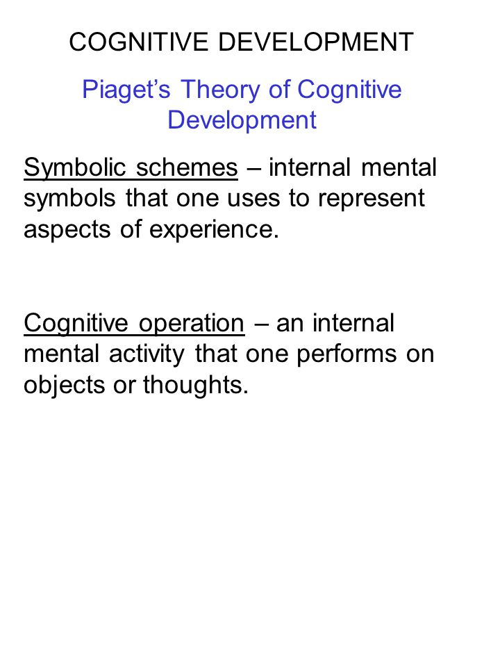 COGNITIVE DEVELOPMENT Piaget's Theory of Cognitive Development Assimilation – The process of interpreting new experiences by incorporating them into existing schemes.