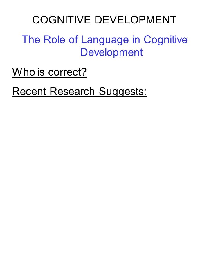 COGNITIVE DEVELOPMENT The Role of Language in Cognitive Development Who is correct? Recent Research Suggests: