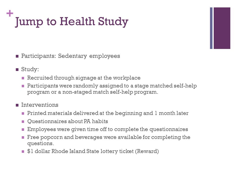 + Jump to Health Study Participants: Sedentary employees Study: Recruited through signage at the workplace Participants were randomly assigned to a stage matched self-help program or a non-staged match self-help program.
