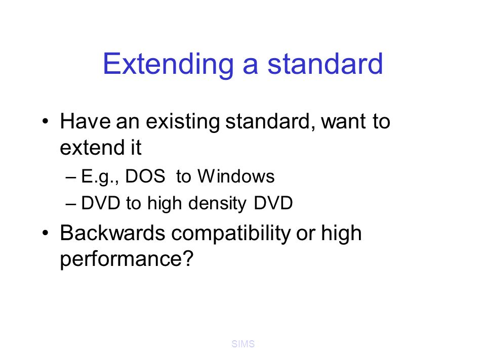 SIMS Extending a standard Have an existing standard, want to extend it –E.g., DOS to Windows –DVD to high density DVD Backwards compatibility or high performance?