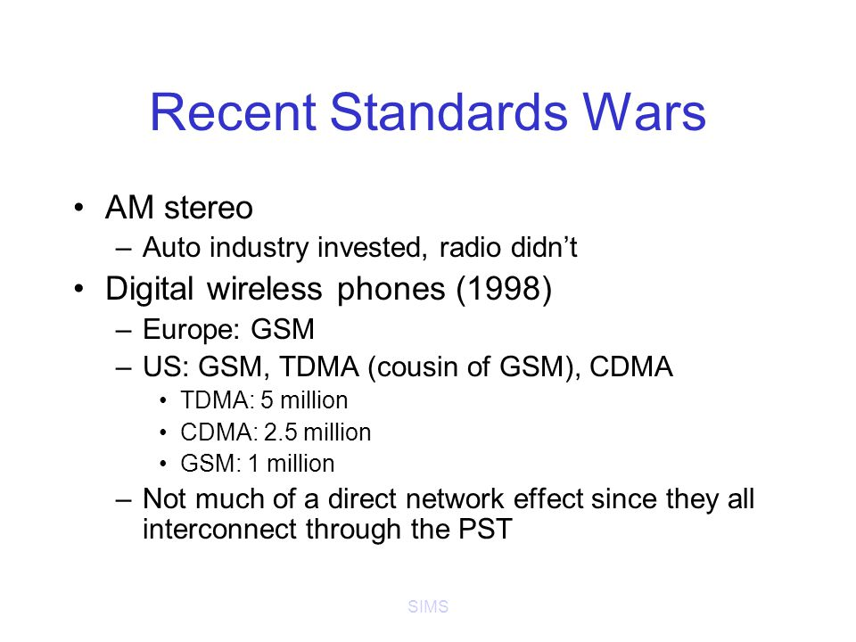 SIMS Recent Standards Wars AM stereo –Auto industry invested, radio didn't Digital wireless phones (1998) –Europe: GSM –US: GSM, TDMA (cousin of GSM), CDMA TDMA: 5 million CDMA: 2.5 million GSM: 1 million –Not much of a direct network effect since they all interconnect through the PST