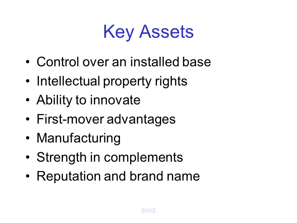 SIMS Key Assets Control over an installed base Intellectual property rights Ability to innovate First-mover advantages Manufacturing Strength in complements Reputation and brand name