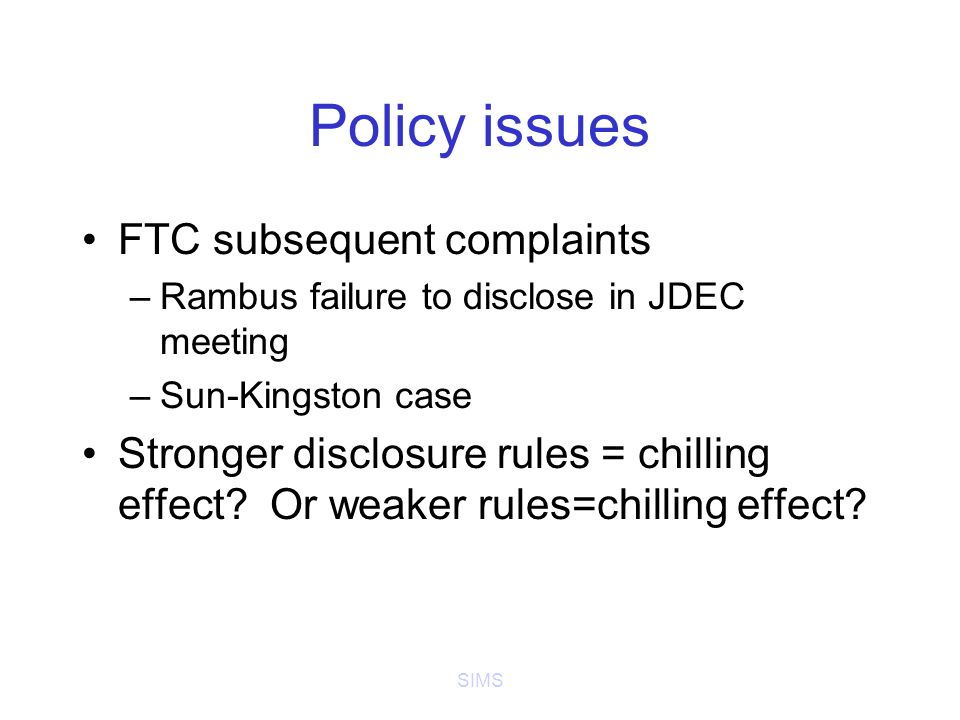 SIMS Policy issues FTC subsequent complaints –Rambus failure to disclose in JDEC meeting –Sun-Kingston case Stronger disclosure rules = chilling effect.