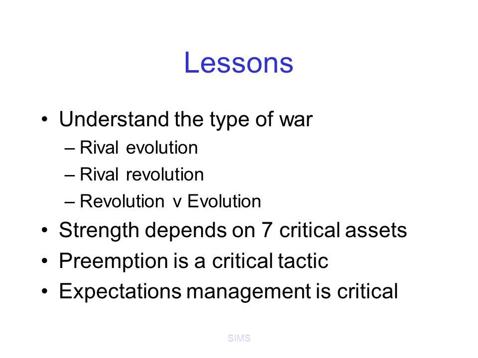 SIMS Lessons Understand the type of war –Rival evolution –Rival revolution –Revolution v Evolution Strength depends on 7 critical assets Preemption is a critical tactic Expectations management is critical