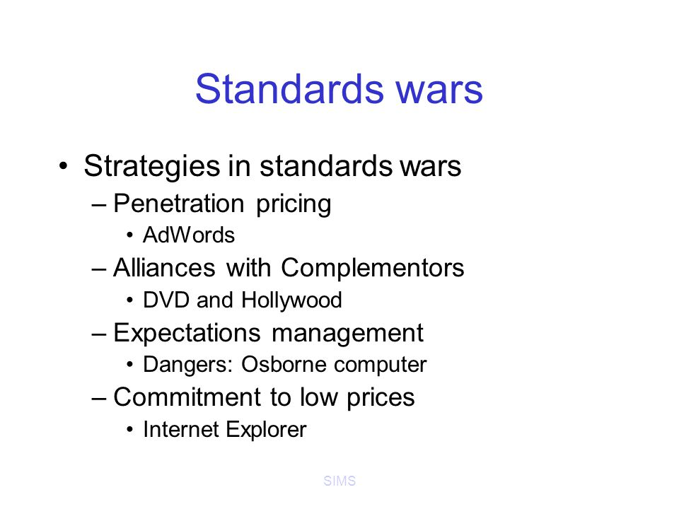 SIMS Standards wars Strategies in standards wars –Penetration pricing AdWords –Alliances with Complementors DVD and Hollywood –Expectations management Dangers: Osborne computer –Commitment to low prices Internet Explorer