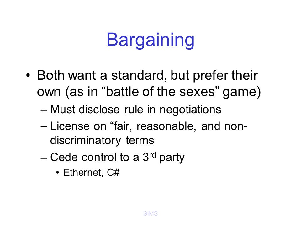 SIMS Bargaining Both want a standard, but prefer their own (as in battle of the sexes game) –Must disclose rule in negotiations –License on fair, reasonable, and non- discriminatory terms –Cede control to a 3 rd party Ethernet, C#