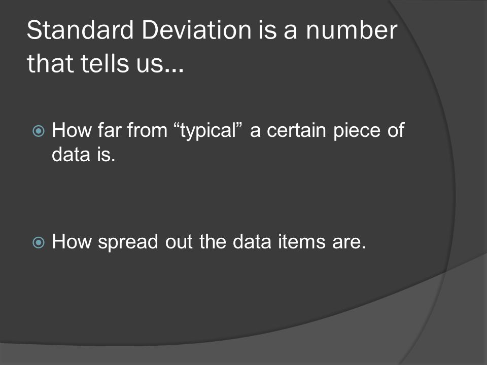 Standard Deviation is a number that tells us…  How far from typical a certain piece of data is.