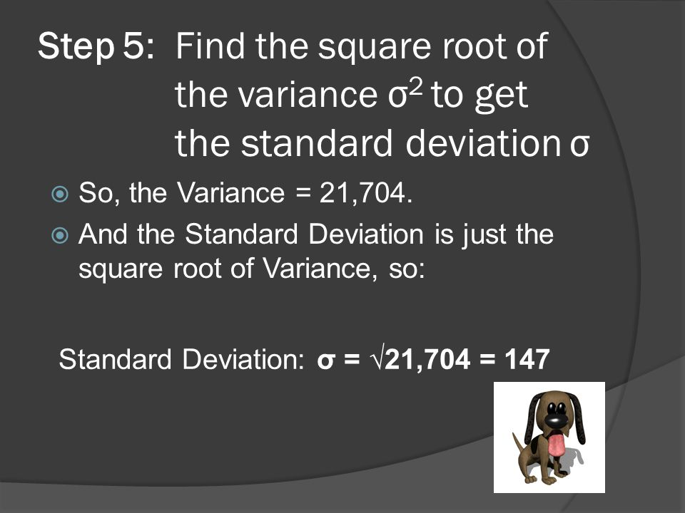 Step 5: Find the square root of the variance σ 2 to get the standard deviation σ  So, the Variance = 21,704.