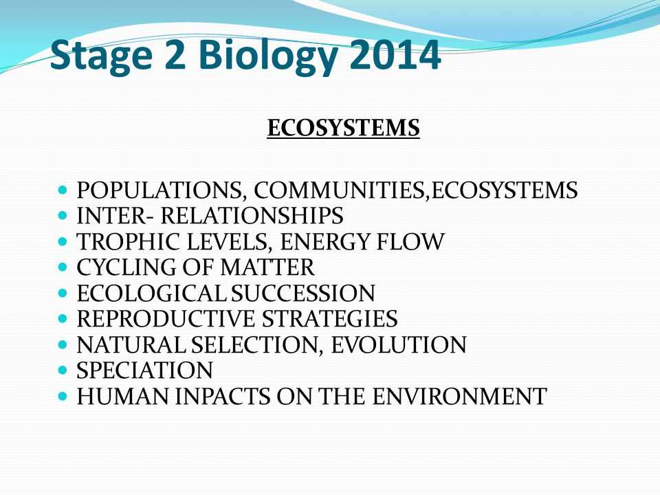 ECOSYSTEMS POPULATIONS, COMMUNITIES,ECOSYSTEMS INTER- RELATIONSHIPS TROPHIC LEVELS, ENERGY FLOW CYCLING OF MATTER ECOLOGICAL SUCCESSION REPRODUCTIVE STRATEGIES NATURAL SELECTION, EVOLUTION SPECIATION HUMAN INPACTS ON THE ENVIRONMENT