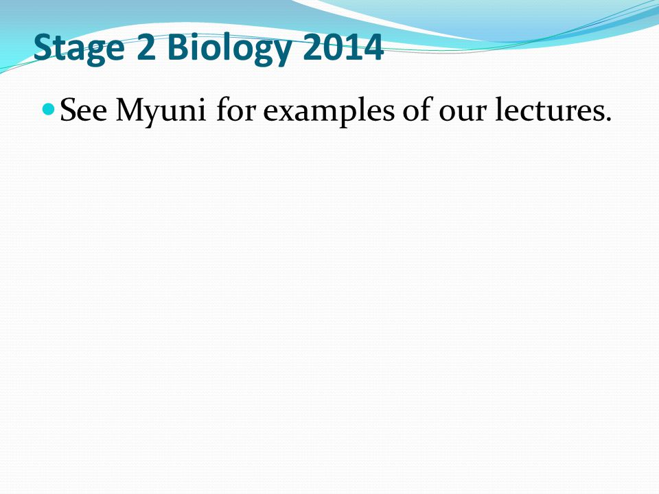 Stage 2 Biology 2014 See Myuni for examples of our lectures.