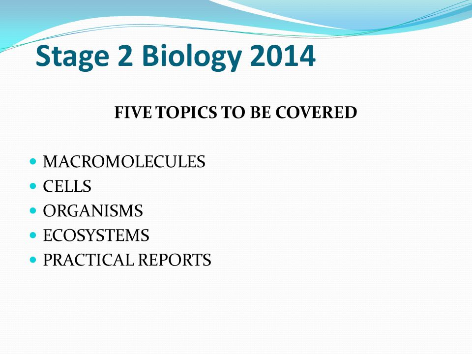 Stage 2 Biology 2014 FIVE TOPICS TO BE COVERED MACROMOLECULES CELLS ORGANISMS ECOSYSTEMS PRACTICAL REPORTS