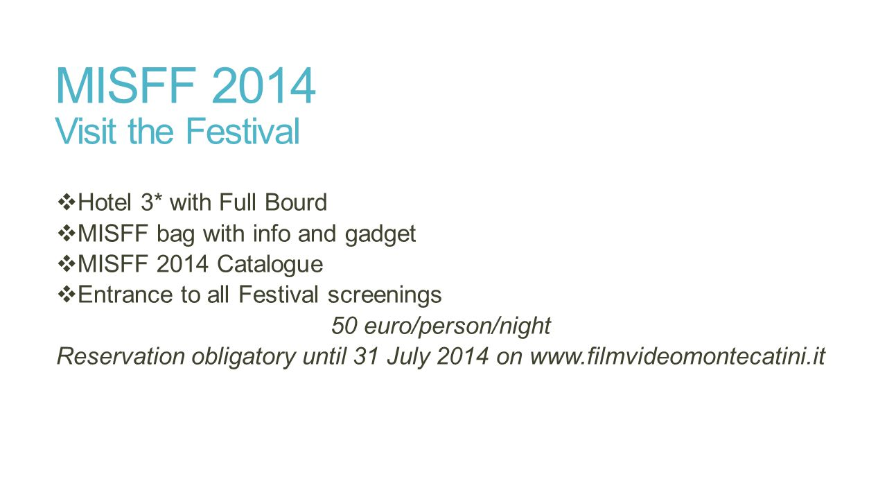 MISFF 2014 Visit the Festival  Hotel 3* with Full Bourd  MISFF bag with info and gadget  MISFF 2014 Catalogue  Entrance to all Festival screenings 50 euro/person/night Reservation obligatory until 31 July 2014 on www.filmvideomontecatini.it