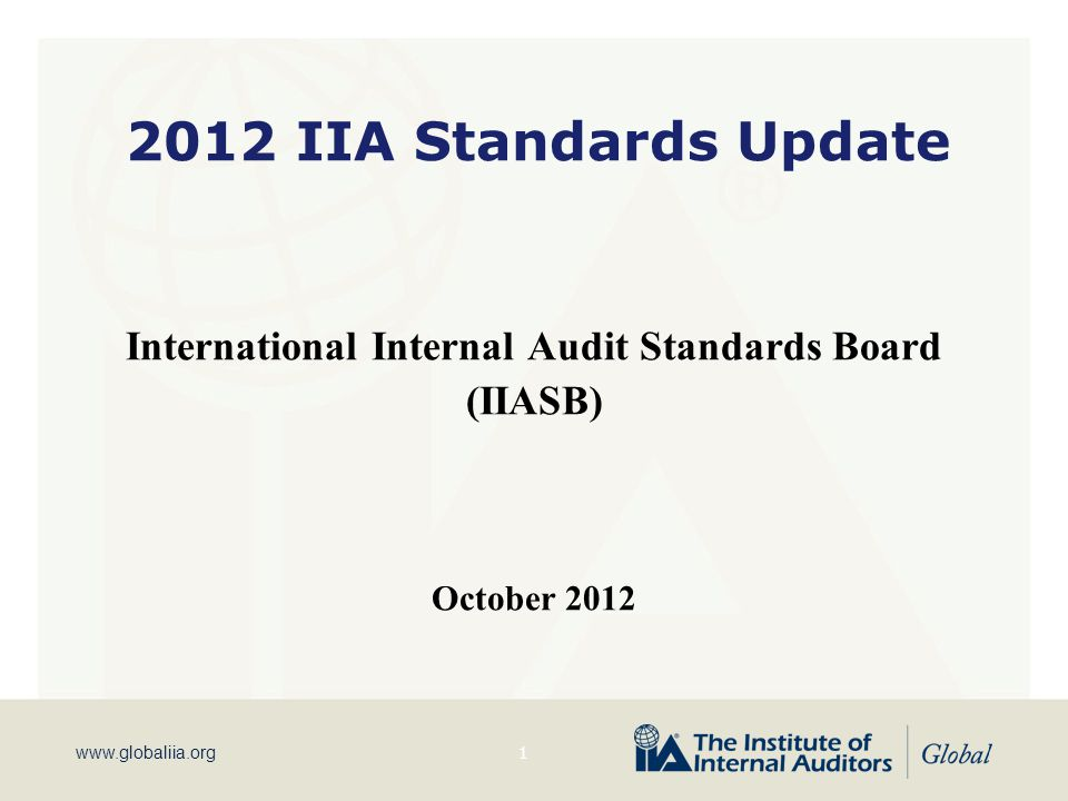 www.globaliia.org 2012 IIA Standards Update International Internal Audit Standards Board (IIASB) October 2012 1