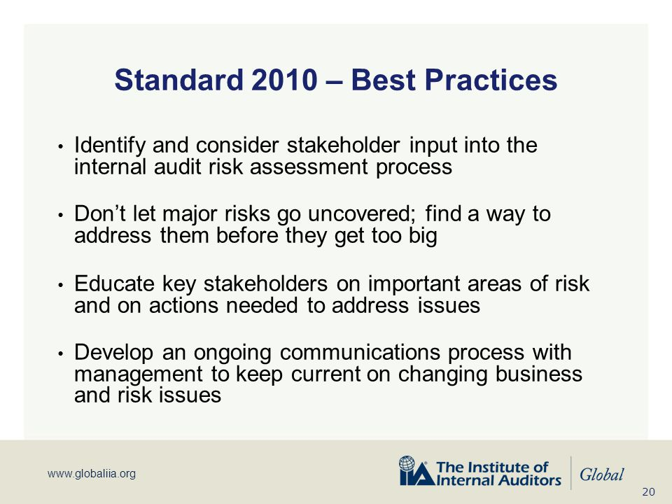 www.globaliia.org Standard 2010 – Best Practices Identify and consider stakeholder input into the internal audit risk assessment process Don't let maj