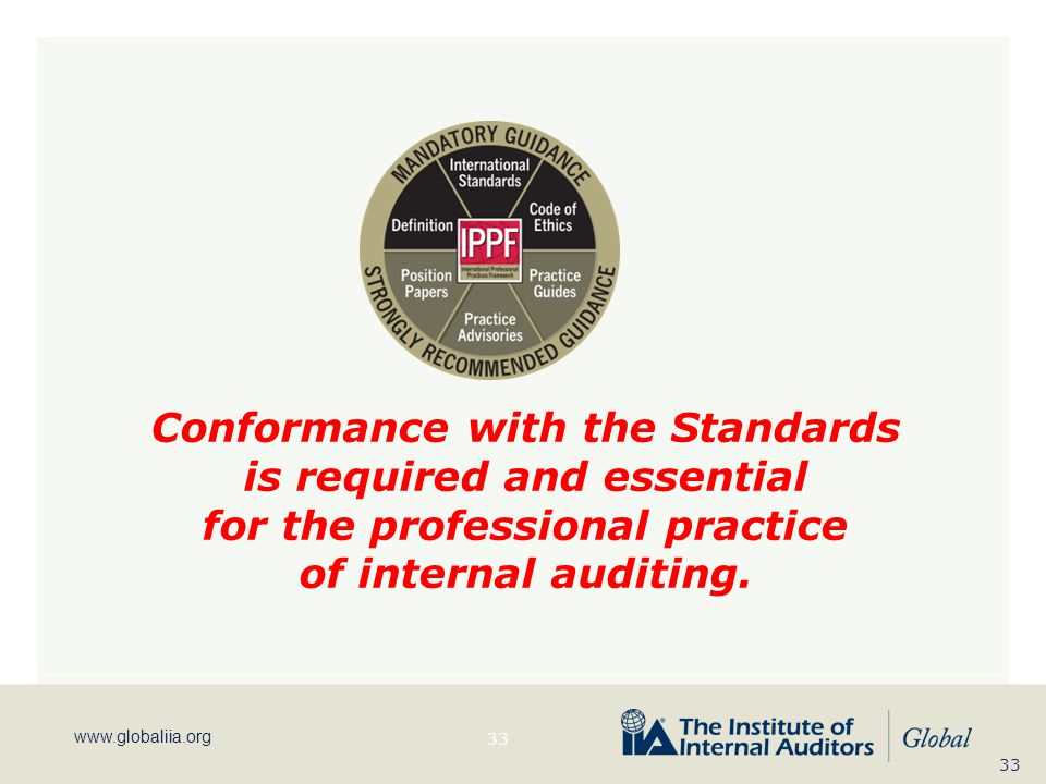 www.globaliia.org Conformance with the Standards is required and essential for the professional practice of internal auditing. 33