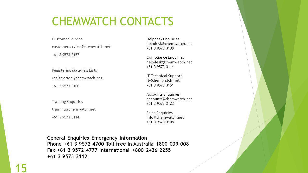 CHEMWATCH CONTACTS Customer Service customerservice@chemwatch.net +61 3 9573 3157 Registering Materials Lists registration@chemwatch.net +61 3 9573 31