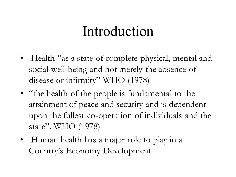 Introduction Health as a state of complete physical, mental and social well-being and not merely the absence of disease or infirmity WHO (1978) the health of the people is fundamental to the attainment of peace and security and is dependent upon the fullest co-operation of individuals and the state .