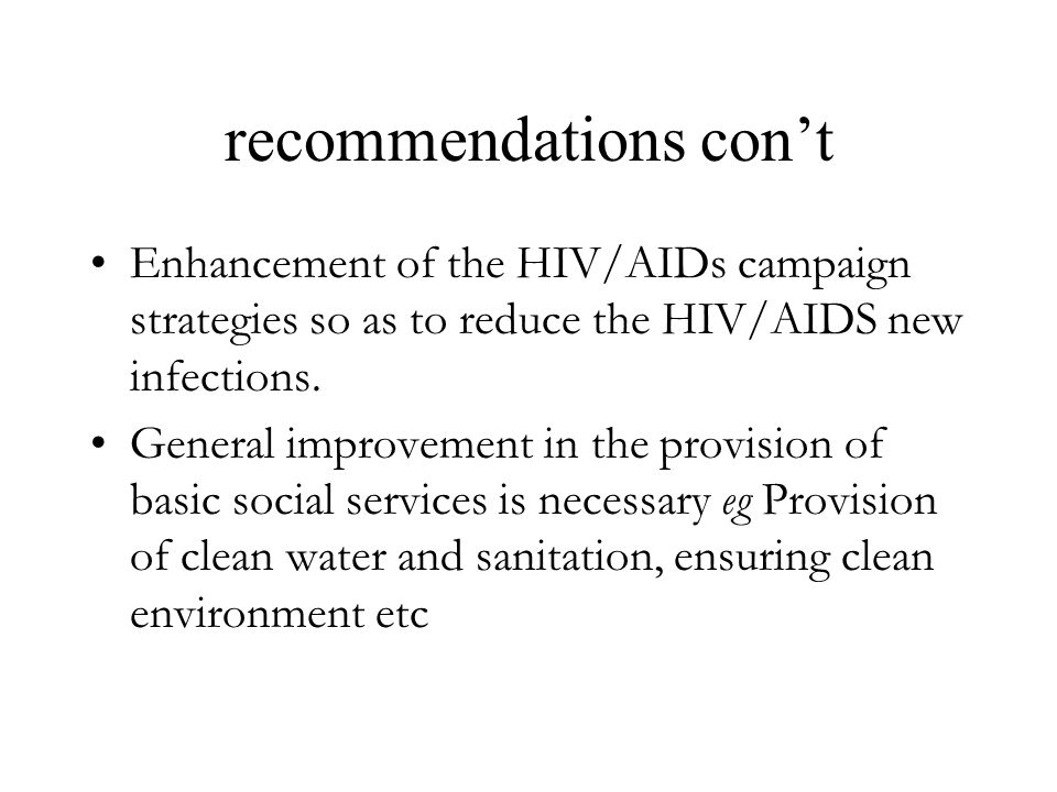 recommendations con't Enhancement of the HIV/AIDs campaign strategies so as to reduce the HIV/AIDS new infections.