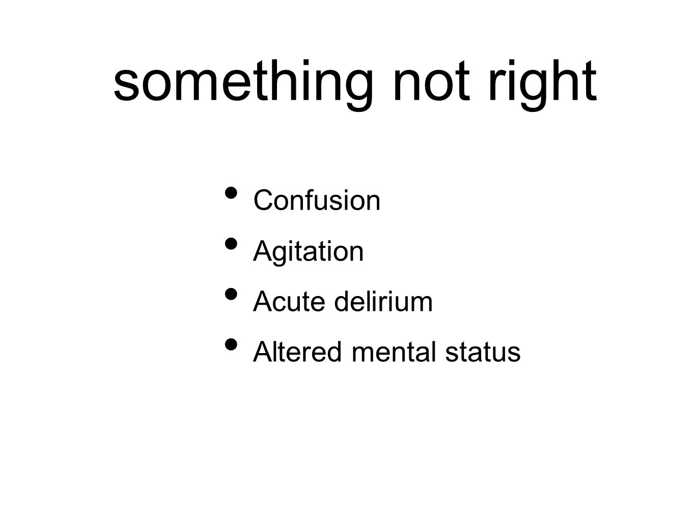 something not right Confusion Agitation Acute delirium Altered mental status