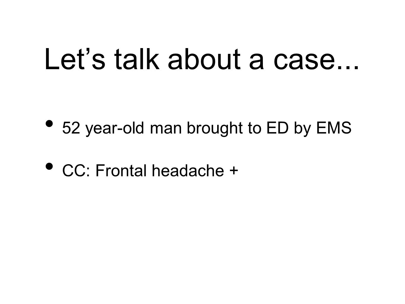 Let's talk about a case... 52 year-old man brought to ED by EMS CC: Frontal headache +