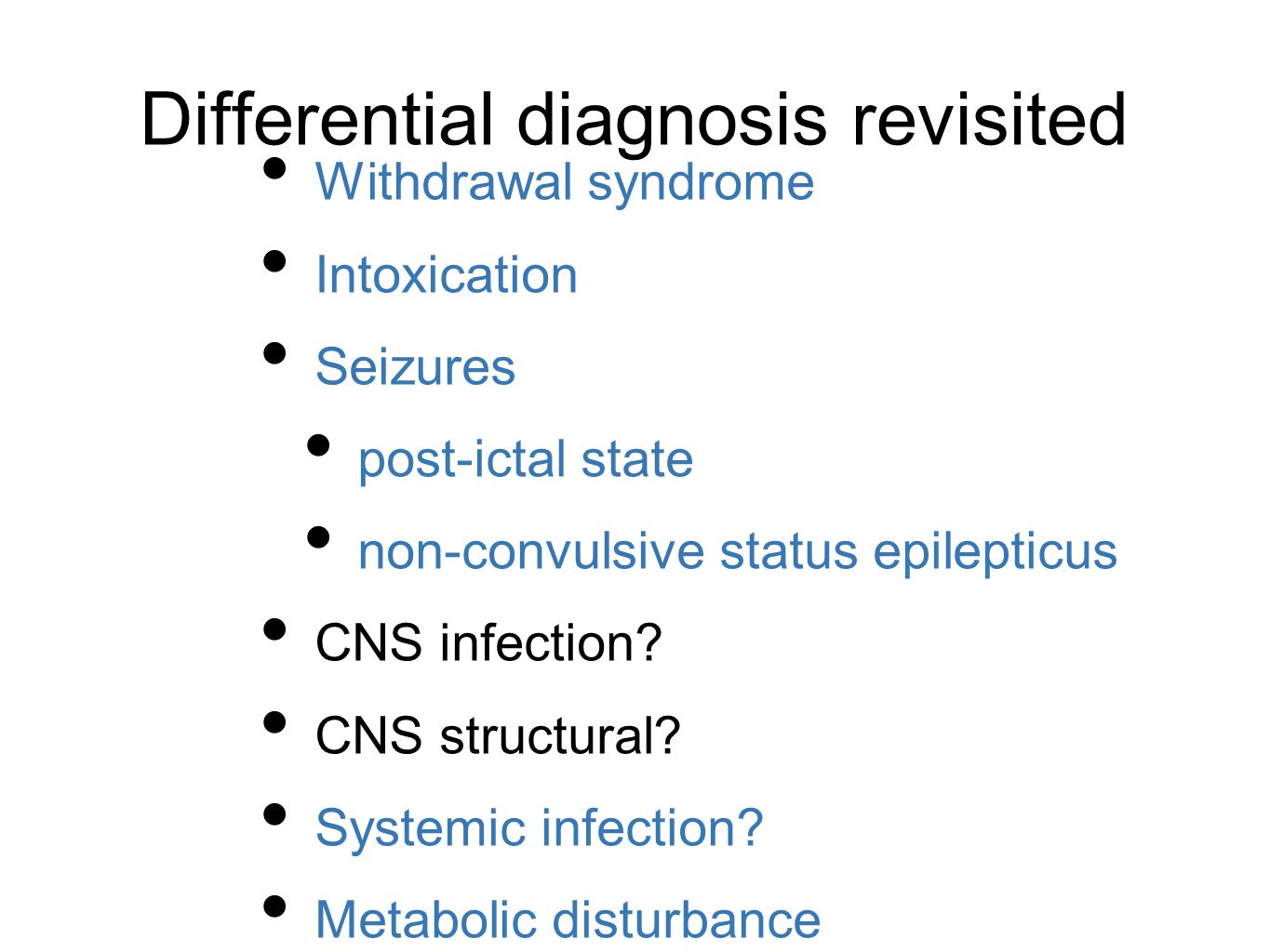 Differential diagnosis revisited Withdrawal syndrome Intoxication Seizures post-ictal state non-convulsive status epilepticus CNS infection.
