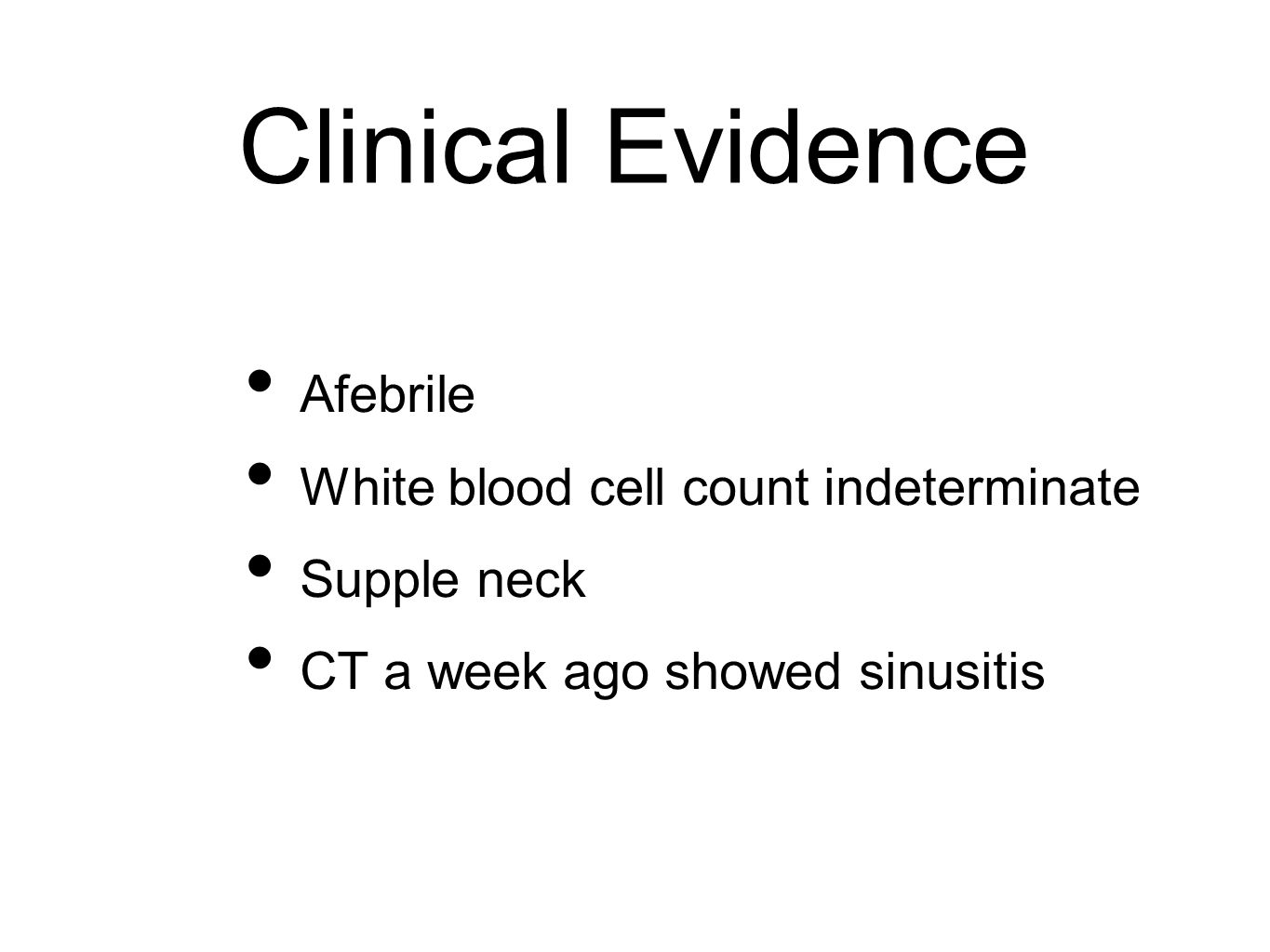 Clinical Evidence Afebrile White blood cell count indeterminate Supple neck CT a week ago showed sinusitis