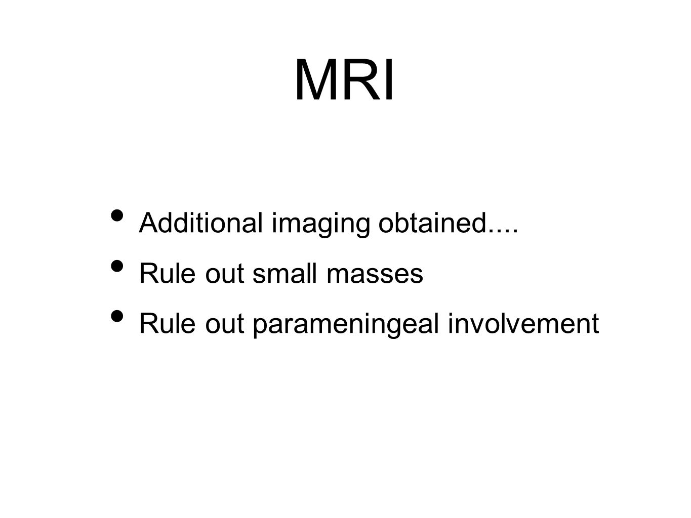 MRI Additional imaging obtained.... Rule out small masses Rule out parameningeal involvement