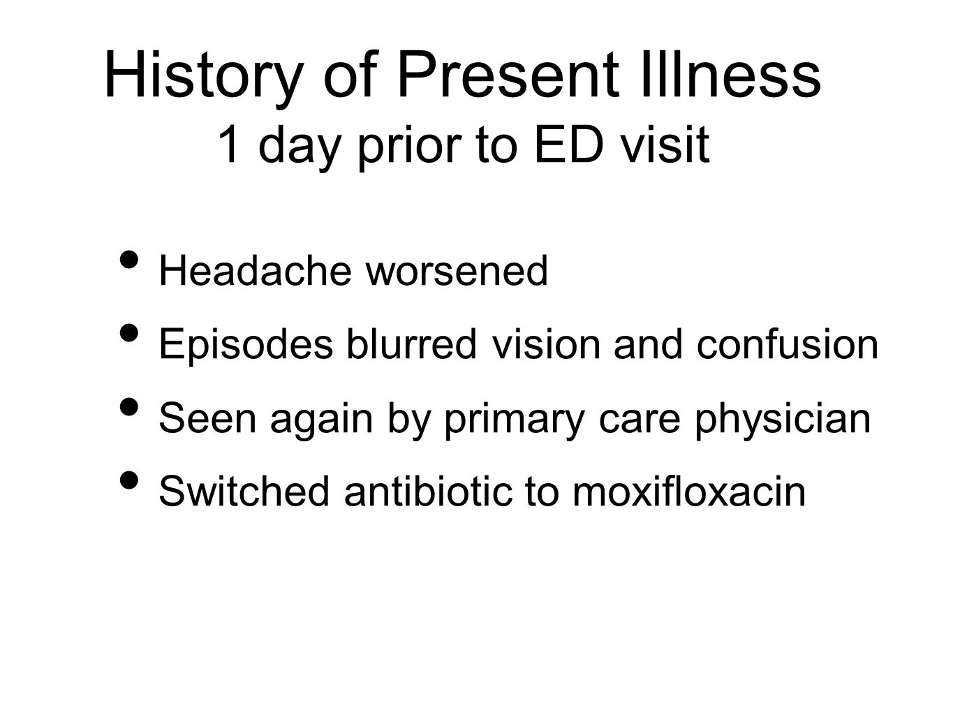 History of Present Illness 1 day prior to ED visit Headache worsened Episodes blurred vision and confusion Seen again by primary care physician Switched antibiotic to moxifloxacin