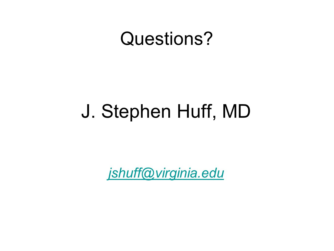 Questions J. Stephen Huff, MD jshuff@virginia.edu