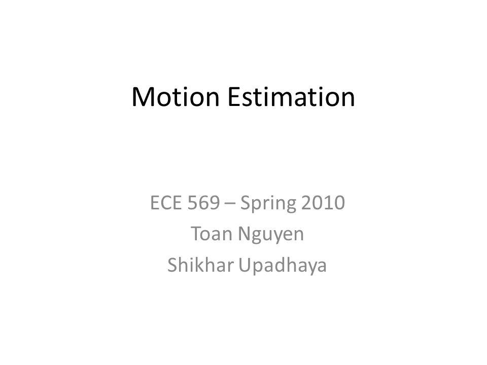 Motion Estimation ECE 569 – Spring 2010 Toan Nguyen Shikhar Upadhaya