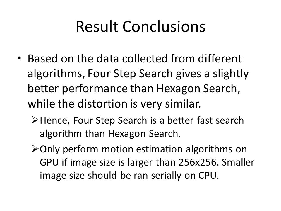 Result Conclusions Based on the data collected from different algorithms, Four Step Search gives a slightly better performance than Hexagon Search, wh