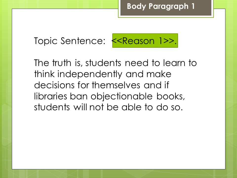 Body Paragraph 1 Topic Sentence: >. The truth is, students need to learn to think independently and make decisions for themselves and if libraries ban