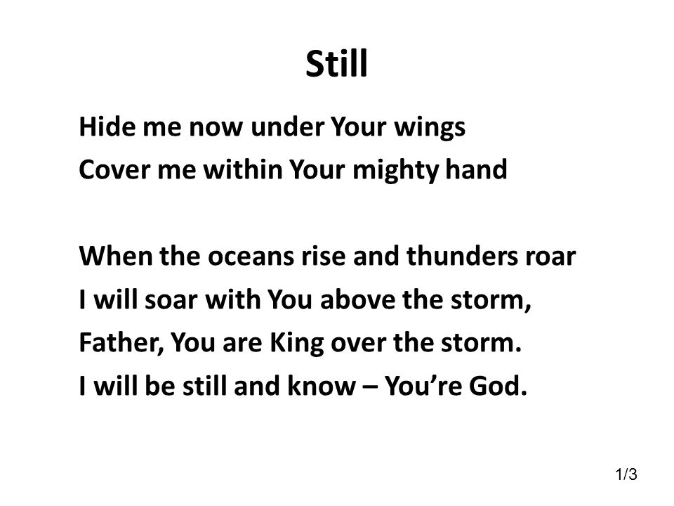 Still Hide me now under Your wings Cover me within Your mighty hand When the oceans rise and thunders roar I will soar with You above the storm, Fathe