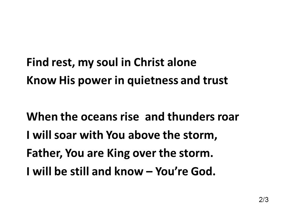 Find rest, my soul in Christ alone Know His power in quietness and trust When the oceans rise and thunders roar I will soar with You above the storm,