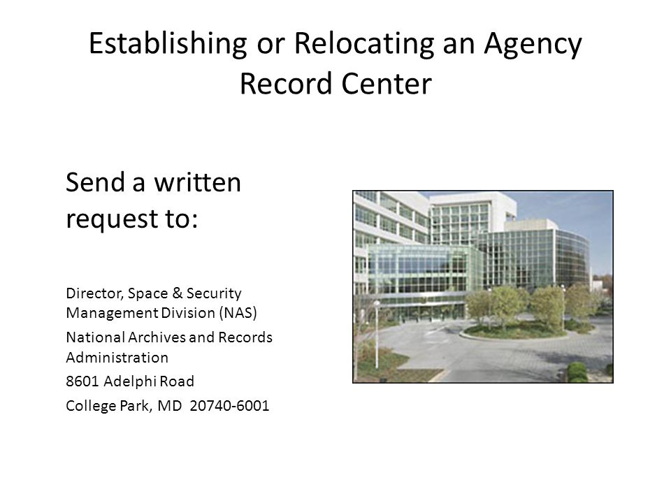 Establishing or Relocating an Agency Record Center Send a written request to: Director, Space & Security Management Division (NAS) National Archives a
